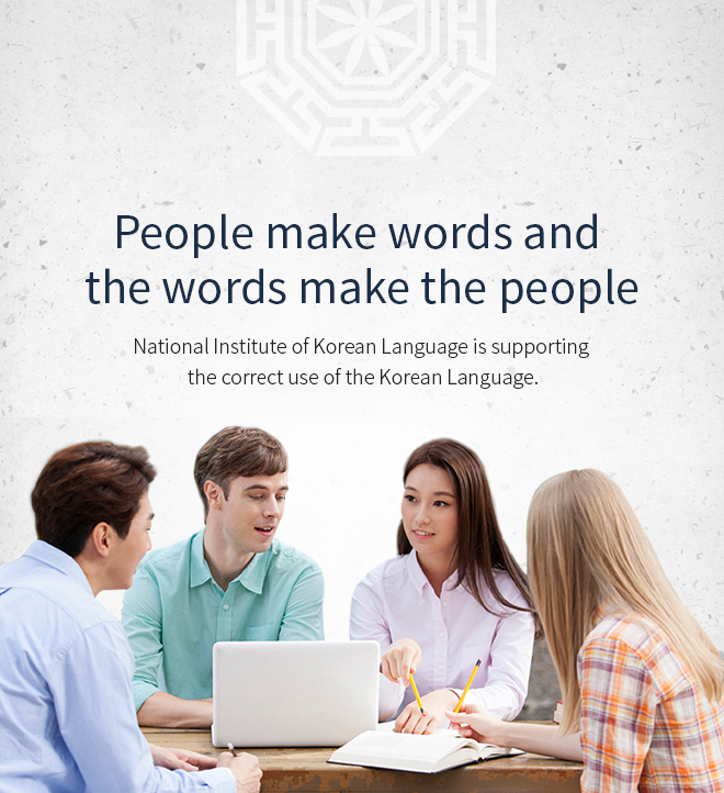 People make words and the words make the people. National Institute of Korean Language is supporting the correct use of the Korean Language.